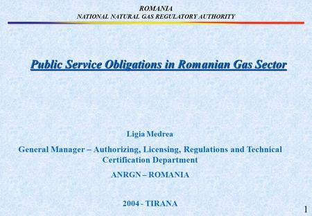 ROMANIA NATIONAL NATURAL GAS REGULATORY AUTHORITY Public Service Obligations in Romanian Gas Sector Ligia Medrea General Manager – Authorizing, Licensing,