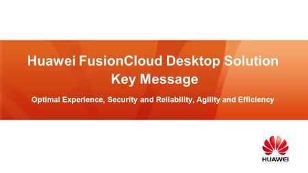 Huawei FusionCloud Desktop Solution Key Message Optimal Experience, Security and Reliability, Agility and Efficiency.