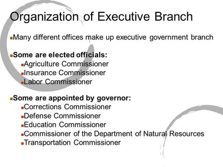 Organization of Executive Branch Many different offices make up executive government branch Some are elected officials: Agriculture Commissioner Insurance.