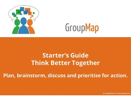 GroupMap Starter's Guide Think Better Together Plan, brainstorm, discuss and prioritise for action. © GroupMap Pty Ltd | www.groupmap.com.