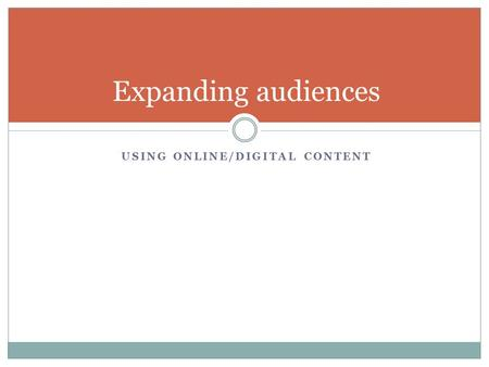 Expanding audiences USING ONLINE/DIGITAL CONTENT.