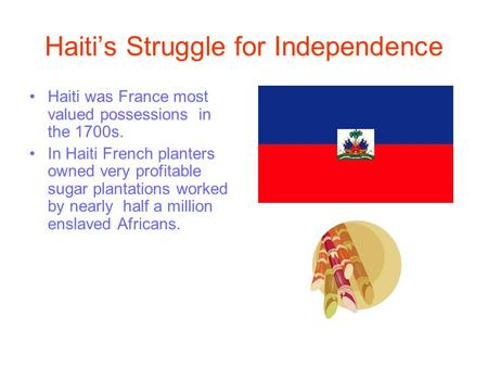 Haiti's Struggle for Independence Haiti was France most valued possessions in the 1700s. In Haiti French planters owned very profitable sugar plantations.
