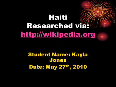 Haiti Researched via:   Student Name: Kayla Jones Date: May 27 th, 2010.