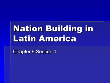 Nation Building in Latin America Chapter 6 Section 4.