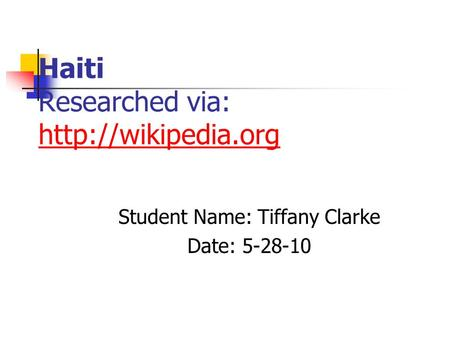 Haiti Researched via:   Student Name: Tiffany Clarke Date: 5-28-10.