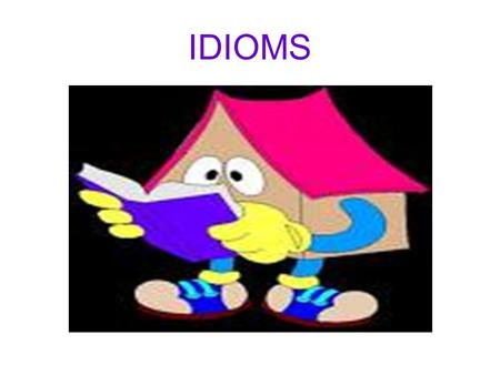 IDIOMS. What does idiom mean? A group of words whose meaning is different from the meanings of the individual words.