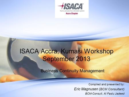 ISACA Accra, Kumasi Workshop September 2013 Business Continuity Management Compiled and presented by: Eric Magnusen ( BCM Consultant) BCM-Consult, Al Faslu.