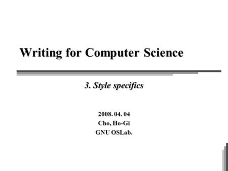 Writing for Computer Science 3. Style specifics 2008. 04. 04 Cho, Ho-Gi GNU OSLab.