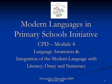 MLPSI, KEC, 2009 1 Modern Languages in Primary Schools Initiative CPD – Module 4 Language Awareness & Integration of the Modern Language with Literacy,