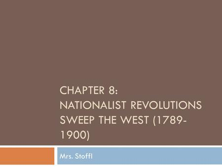 CHAPTER 8: NATIONALIST REVOLUTIONS SWEEP THE WEST (1789- 1900) Mrs. Stoffl.