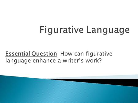 Essential Question: How can figurative language enhance a writer's work?