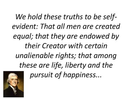 We hold these truths to be self- evident: That all men are created equal; that they are endowed by their Creator with certain unalienable rights; that.