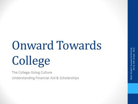 Onward Towards College The College Going Culture Understanding Financial Aid & Scholarships Asian Student Success Conference 9th & 10th Grade 2015.