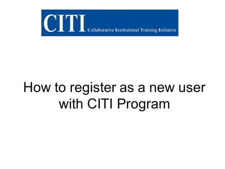 How to register as a new user with CITI Program. Steps to registering with CITI Step 1: Log on to CITI homepage: www.citiprogram.org and click on the.
