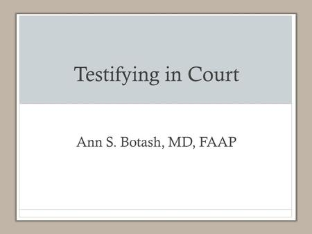 Testifying in Court Ann S. Botash, MD, FAAP. Objectives List important legal elements of medical documentation in child abuse. Explain the steps in working.