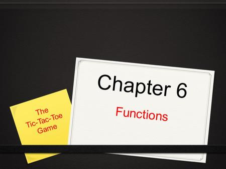 Chapter 6 Functions The Tic-Tac-Toe Game. Chapter Content In this chapter you will learn to do the following: 0 Write your own functions 0 Accept values.