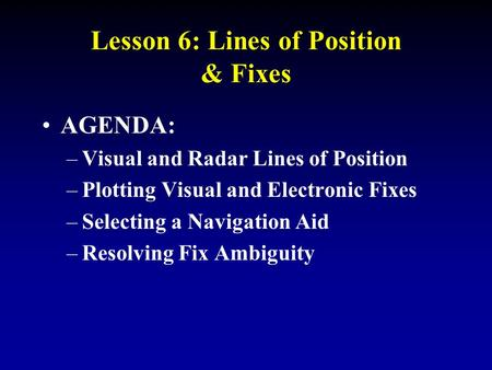 AGENDA: –Visual and Radar Lines of Position –Plotting Visual and Electronic Fixes –Selecting a Navigation Aid –Resolving Fix Ambiguity Lesson 6: Lines.