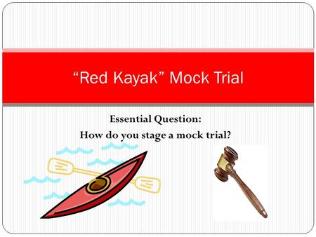 "Essential Question: How do you stage a mock trial? ""Red Kayak"" Mock Trial."