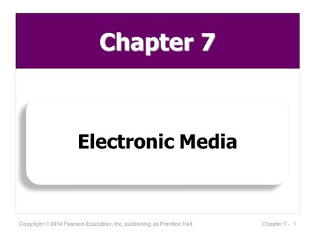 Chapter 7 <strong>Electronic</strong> <strong>Media</strong> Copyright © 2014 Pearson Education, Inc. publishing as Prentice Hall 1Chapter 7 -