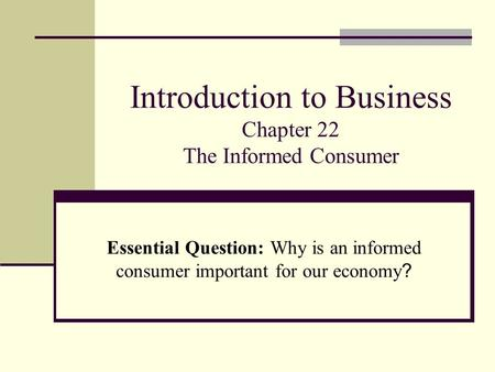 Introduction to Business Chapter 22 The Informed Consumer Essential Question: Why is an informed consumer important for our economy ?