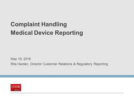 Complaint Handling Medical Device Reporting May 19, 2016 Rita Harden, Director Customer Relations & Regulatory Reporting.