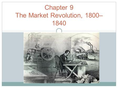 "Chapter 9 The Market Revolution, 1800– 1840. ""The MARKET REVOLUTION"" Economic Changes Innovations in transportation and communication."