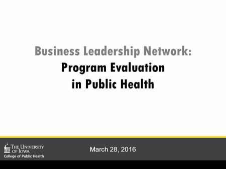 Business Leadership Network: Program Evaluation in Public Health March 28, 2016.