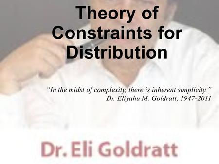 "Theory of Constraints for Distribution ""In the midst of complexity, there is inherent simplicity."" Dr. Eliyahu M. Goldratt, 1947-2011."