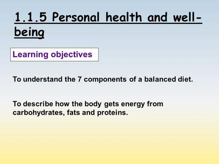 1.1.5 Personal health and well- being Learning objectives To understand the 7 components of a balanced diet. To describe how the body gets energy from.