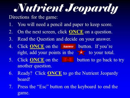 Nutrient Jeopardy Directions for the game: 1.You will need a pencil and paper to keep score. 2.On the next screen, click ONCE on a question. 3.Read the.