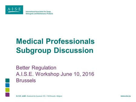 Medical Professionals Subgroup Discussion Better Regulation A.I.S.E. Workshop June 10, 2016 Brussels.
