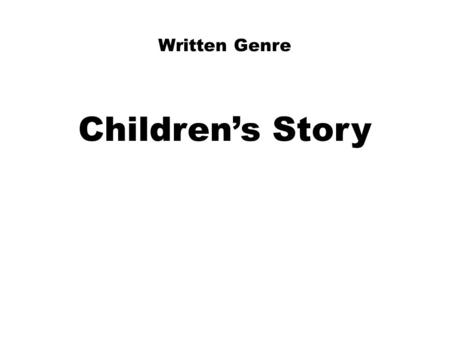 Written Genre Children's Story. Writing for a Children's Story: 1)Who is your reader? For whom is your story meant? Age of child Yourself as a little.