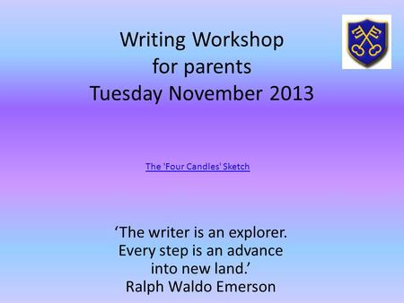 Writing Workshop for parents Tuesday November 2013 'The writer is an explorer. Every step is an advance into new land.' Ralph Waldo Emerson The 'Four Candles'