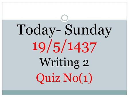 Today- Sunday 19/5/1437 Writing 2 Quiz No(1).  1- Punctuations Apostrophes  2-The Writing Process (Outlining following the examples)  3-Summary Writing.
