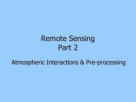 Remote Sensing Part 2 Atmospheric Interactions & Pre-processing.