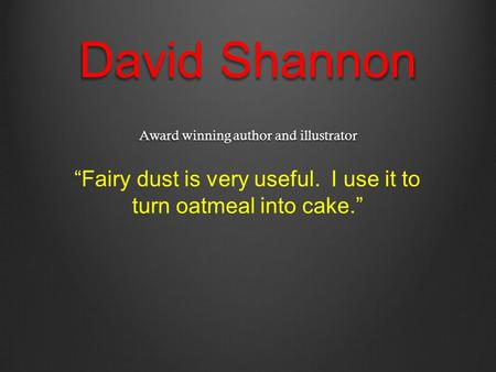 "David Shannon Award winning author and illustrator ""Fairy dust is very useful. I use it to turn oatmeal into cake."""