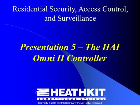 Residential Security, Access Control, and Surveillance Copyright © 2005 Heathkit Company, Inc. All Rights Reserved Presentation 5 – The HAI Omni II Controller.