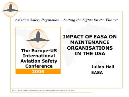 2005 Europe/US International Aviation Safety Conference, Cologne 7-9 June The Europe-US International Aviation Safety Conference 2005 ' Aviation Safety.