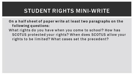 STUDENT RIGHTS MINI-WRITE On a half sheet of paper write at least two paragraphs on the following questions: What rights do you have when you come to school?