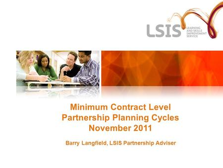 Minimum Contract Level Partnership Planning Cycles November 2011 Barry Langfield, LSIS Partnership Adviser.