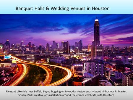 Banquet Halls & Wedding Venues in Houston Pleasant bike ride near Buffalo Bayou hogging on to exodus restaurants, vibrant night clubs in Market Square.
