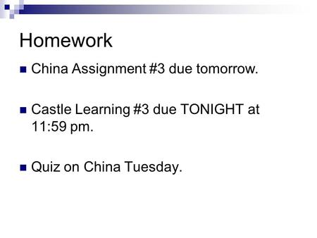 Homework China Assignment #3 due tomorrow. Castle Learning #3 due TONIGHT at 11:59 pm. Quiz on China Tuesday.