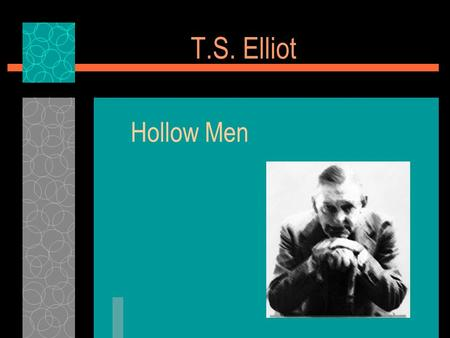 T.S. Elliot Hollow Men. Biographical Information  Internationally famous at an early age.  Aristocratic New England family – believed fame was a form.