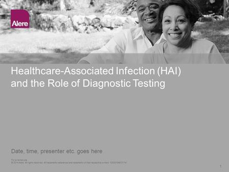 Healthcare-Associated Infection (HAI) and the Role of Diagnostic Testing 1 Date, time, presenter etc. goes here For external use © 2014 Alere. All rights.