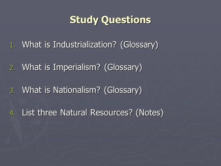 Study Questions 1. What is Industrialization? (Glossary) 2. What is Imperialism? (Glossary) 3. What is Nationalism? (Glossary) 4. List three Natural Resources?
