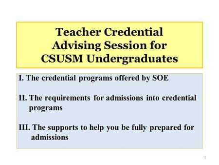 Teacher Credential Advising Session for CSUSM Undergraduates I. The credential programs offered by SOE II. The requirements for admissions into credential.