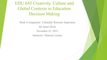 EDU 645 Creativity, Culture and Global Contexts in Education Decision Making Week 4 Assignment Culturally Relevant Inspiration By James Stroh November.