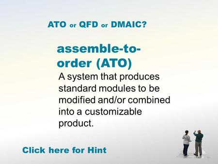 Assemble-to- order (ATO) A system that produces standard modules to be modified and/or combined into a customizable product. ATO or QFD or DMAIC? Click.