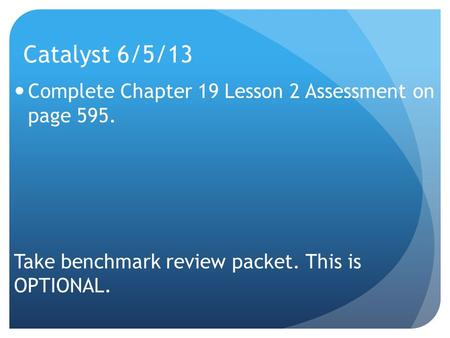 Catalyst 6/5/13 Complete Chapter 19 Lesson 2 Assessment on page 595. Take benchmark review packet. This is OPTIONAL.