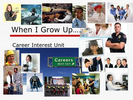 When I Grow Up…. Career Interest Unit. Exploring the World of Work Knowing how your work affects your lifestyle will help you understand the importance.
